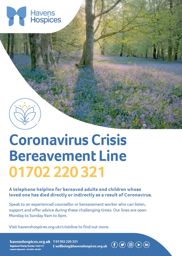 Coronavirus Crisis Bereavement Line 01702 220 321 A telephone helpline for bereaved adults and children whose loved one has died directly or indirectly as a result of Coronavirus. Speak to an experienced counsellor or bereavement worker who can listen, support and offer advice during these challenging times. Our lines are open Monday to Sunday 9am to 6pm. Visit havenshospices.org.uk/crisisline to find out more.